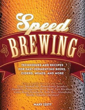 Speed Brewing Techniques and Recipes for Fast-Fermenting Beers, Ciders, Meads, and More