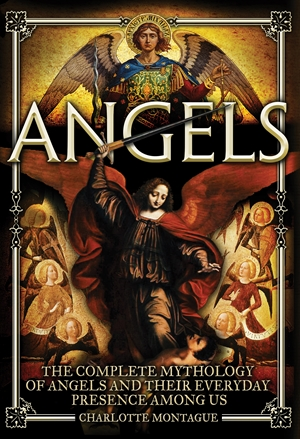 Angels The Complete Mythology of Angels and Their Everyday Presence Among Us