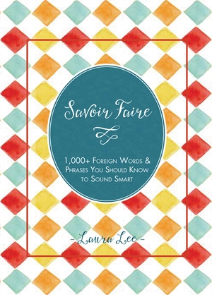 Savoir Faire 1,000+ Foreign Words and Phrases You Should Know to Sound Smart