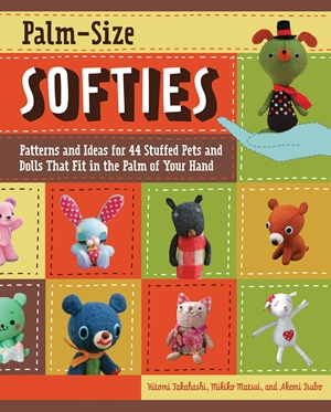 Palm-Size Softies Patterns and Ideas for 44 Stuffed Pets and Dolls That Fit in the Palm of Your Hand