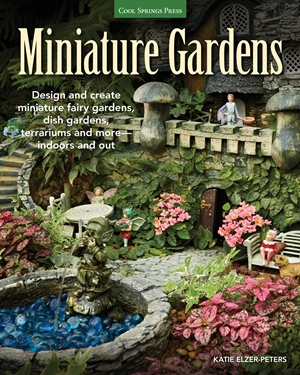 Miniature Gardens Design and create miniature fairy gardens, dish gardens, terrariums and more-indoors and out