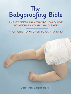 Babyproofing Bible The Exceedingly Thorough Guide to Keeping Your Child Safe From Crib to Kitchen to Car to Yard