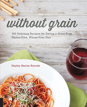 Without Grain 100 Delicious Recipes for Eating a Grain-Free, Gluten-Free, Wheat-Free Diet
