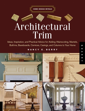 Architectural Trim Ideas, Inspiration and Practical Advice for Adding Wainscoting, Mantels, Built-Ins, Baseboards, Cornices, Castings and Columns to your Home