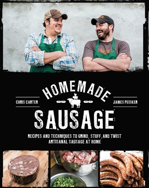 Homemade Sausage Recipes and Techniques to Grind, Stuff, and Twist Artisanal Sausage at Home