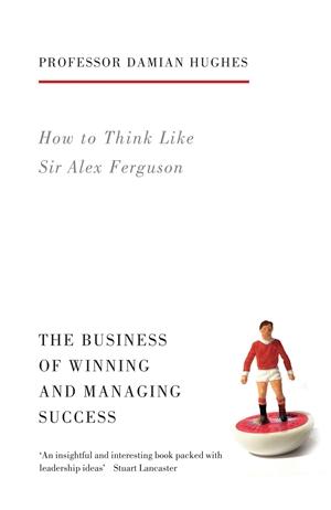 How to Think Like Sir Alex Ferguson