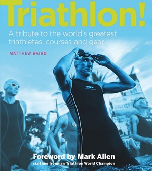 Triathlon! A tribute to the world's greatest triathletes, courses and gear