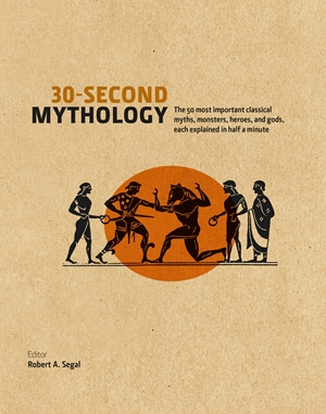30-Second Mythology The 50 Most Important Greek and Roman Myths, Monsters, Heroes and Gods, each Explained in Half a Minute