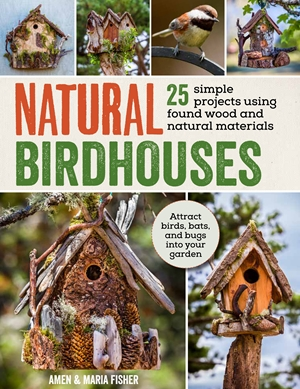 Natural Birdhouses 25 Projects Using Found Wood to Attract Birds, Bats and Bugs into Your Garden