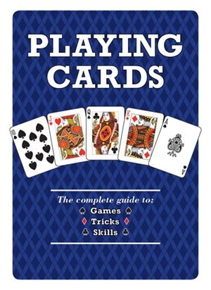 Playing Cards The Complete Guide to Games, Tricks & Skills