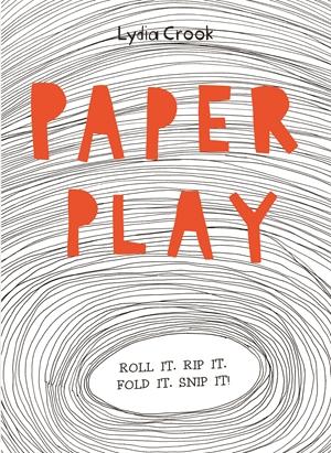 Paper Play Roll it. Rip it. Fold it. Snip it!