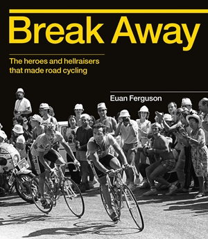 Break Away The heroes and hellraisers that made road cycling