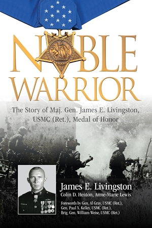 Noble Warrior The Story of Maj. Gen. James E. Livingston, USMC (Ret.), Medal of Honor