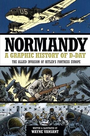 Normandy A Graphic History of D-Day, The Allied Invasion of Hitler's Fortress Europe