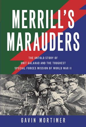 Merrill's Marauders The Untold Story of Unit Galahad and the Toughest Special Forces Mission of World War II