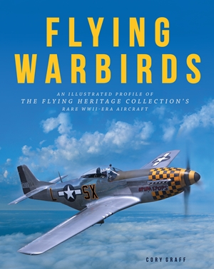 Flying Warbirds An Illustrated Profile of the Flying Heritage Collection's Rare WWII-Era Aircraft