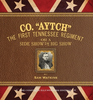 "Co. ""Aytch"" The First Tennessee Regiment or a Side Show to the Big Show: The Complete Illustrated Edition"