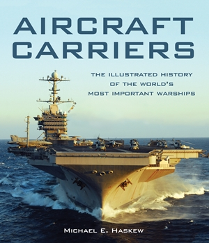 Aircraft Carriers The Illustrated History of the World's Most Important Warships