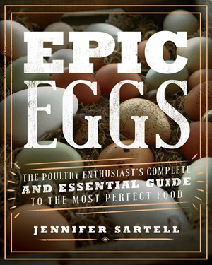 Epic Eggs The Poultry Enthusiast's Complete and Essential Guide to the Most Perfect Food
