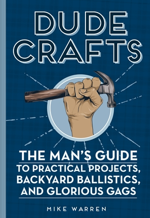 Dude Crafts The Man's Guide to Practical Projects, Backyard Ballistics, and Glorious Gags