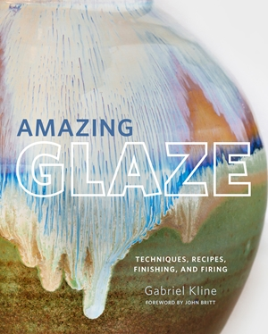 Amazing Glaze Techniques, Recipes, Finishing, and Firing