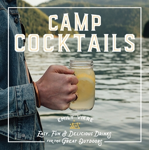 Camp Cocktails Easy, Fun, and Delicious Drinks for the Great Outdoors
