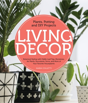 Living Decor Plants, Potting and DIY Projects - Botanical Styling with Fiddle-Leaf Figs, Monsteras, Air Plants, Succulents, Ferns, and More of Your Favorite Houseplants