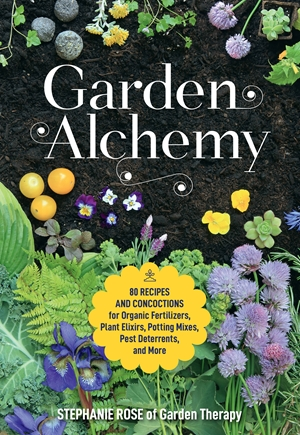Garden Alchemy 80 Recipes and Concoctions for Organic Fertilizers, Plant Elixirs, Potting Mixes, Pest Deterrents, and More