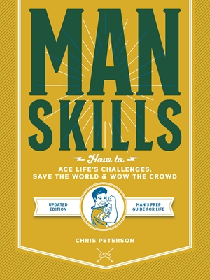 Manskills How to Ace Life's Challenges, Save the World, and Wow the Crowd - Updated Edition - Man's Prep Guide for Life