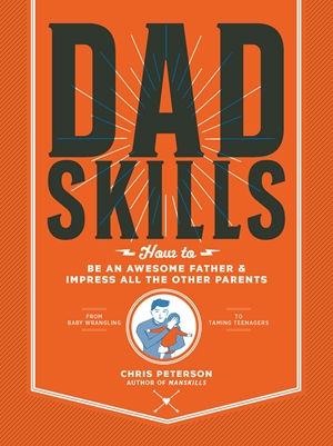 Dadskills How to Be an Awesome Father and Impress All the Other Parents - From Baby Wrangling - To Taming Teenagers
