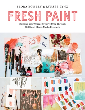 Fresh Paint Discover Your Unique Creative Style Through 100 Small Mixed-Media Paintings
