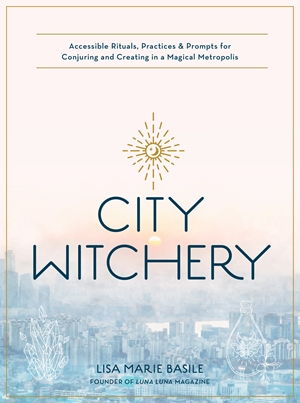 City Witchery Accessible Rituals, Practices & Prompts for Conjuring and Creating in a Magical Metropolis