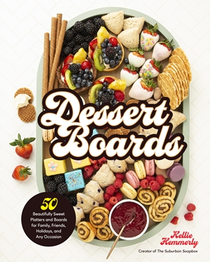 Dessert Boards 50 Beautifully Sweet Platters and Boards for Family, Friends, Holidays, and Any Occasion