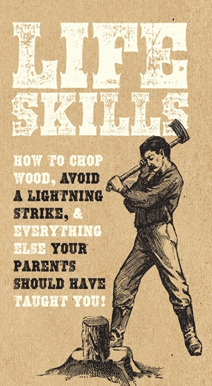 Life Skills How to chop wood, avoid a lightning strike, and everything else your parents should have taught you!