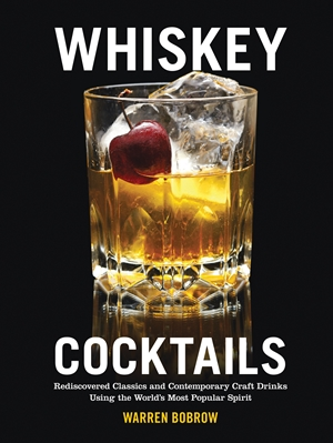 Whiskey Cocktails Rediscovered Classics and Contemporary Craft Drinks Using the World's Most Popular Spirit