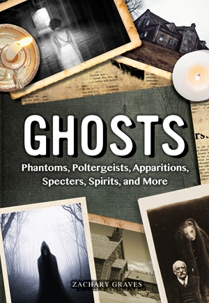 Ghosts Phantoms, Poltergeists, Apparitions, Specters, Spirits, and More