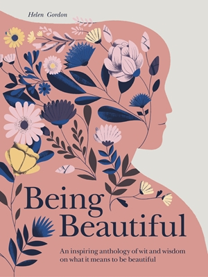 Being Beautiful An inspiring anthology of wit and wisdom on what it means to be beautiful