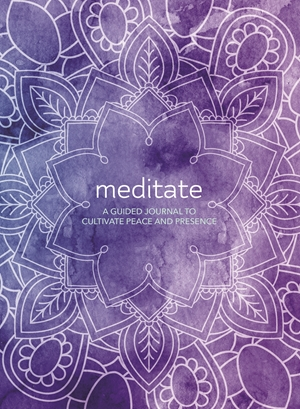 Meditate A Guided Journal to Cultivate Peace and Presence