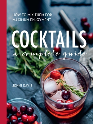 Cocktails A Complete Guide - How to Mix Them for Maximum Enjoyment