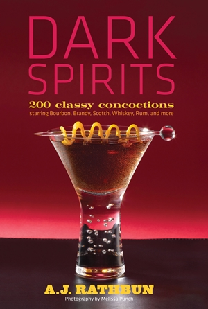 Dark Spirits 200 Classy Concoctions Starring Bourbon, Brandy, Scotch, Whiskey, Rum and More