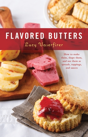Flavored Butters How to Make Them, Shape Them, and Use Them as Spreads, Toppings, and Sauces