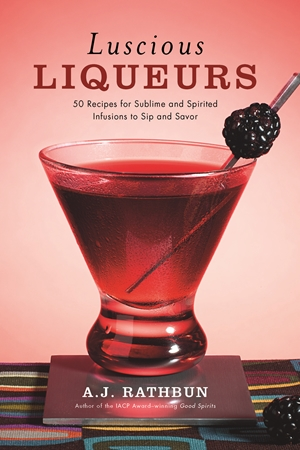 Luscious Liqueurs 50 Make-at-Home Infusions to Sip and Savor