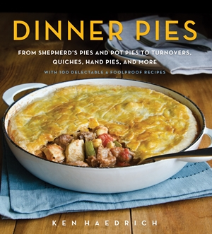 Dinner Pies From Shepherd's Pies and Pot Pies to Tarts, Turnovers, Quiches, Hand Pies, and More, with 100 Delectable and Foolproof Recipes