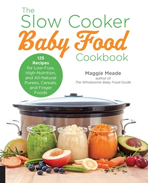 The slow cooker baby food cookbook by maggie meade 125 recipes for low fuss high nutrition all natural and way better than store bought purees cereals and finger foods forumfinder Choice Image