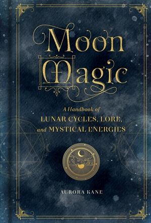 Moon Magic A Handbook of Lunar Cycles, Lore, and Mystical Energies