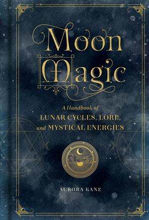 Moon Magic A Handbook of Lunar Cycles, Lore, and Mystical Energies