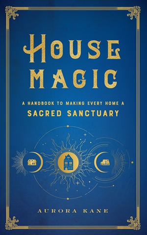 House Magic A Handbook to Making Every Home a Sacred Sanctuary