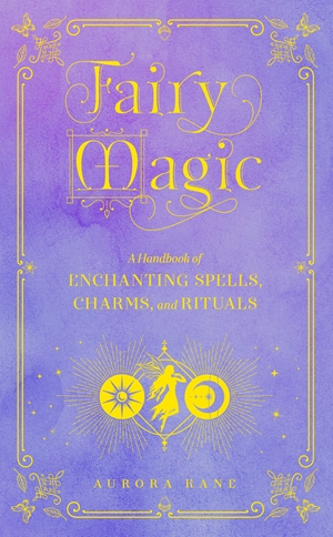 Fairy Magic A Handbook of Fairy Spells, Charms, and Rituals