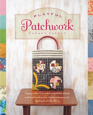 Playful Patchwork Happy, Colorful, and Irresistible Ideas and Instruction for Modern Piecework, Appliqué, and Quilting
