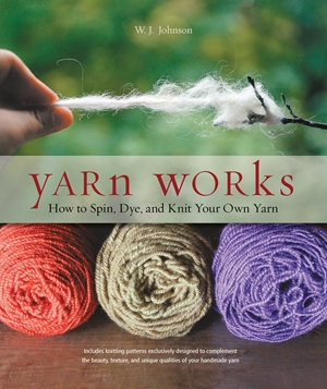 Yarn Works How to Spin, Dye, and Knit Your Own Yarn